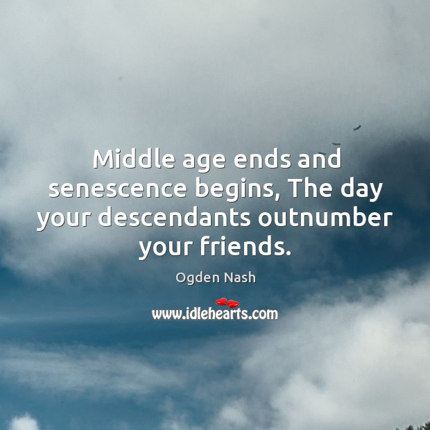 Image, Middle age ends and senescence begins, the day your descendants outnumber your friends.