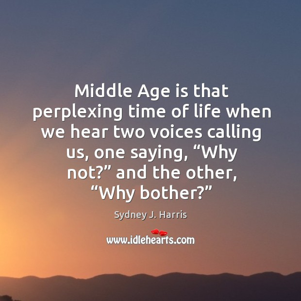 Middle age is that perplexing time of life when we hear two voices calling us Image