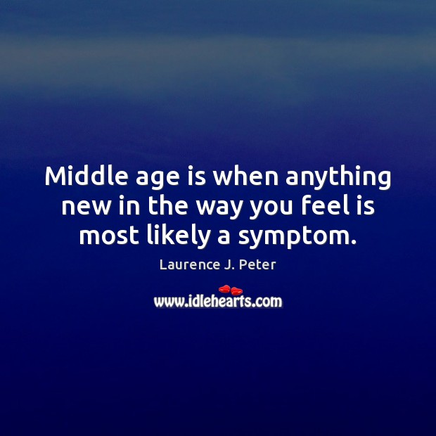 Image, Middle age is when anything new in the way you feel is most likely a symptom.