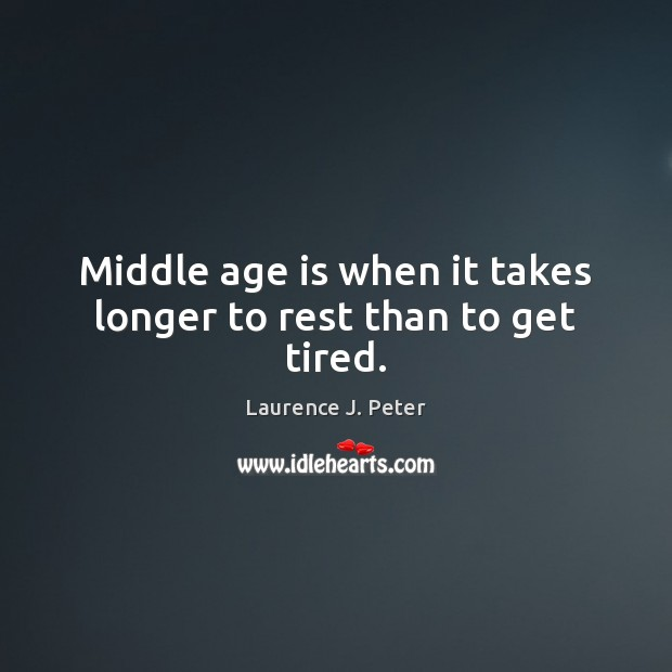 Middle age is when it takes longer to rest than to get tired. Laurence J. Peter Picture Quote