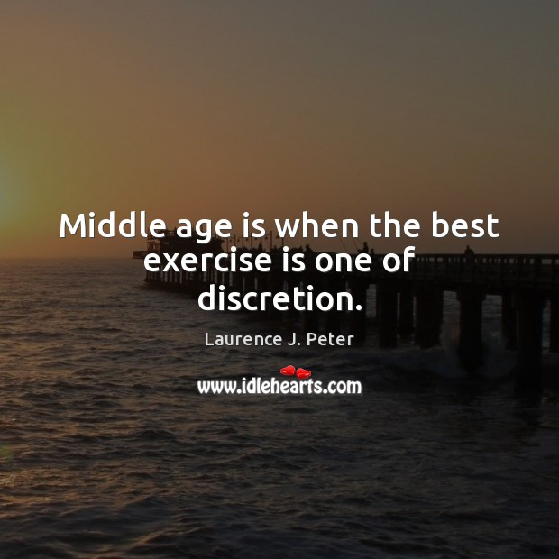 Middle age is when the best exercise is one of discretion. Laurence J. Peter Picture Quote
