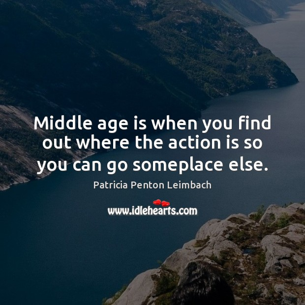 Middle age is when you find out where the action is so you can go someplace else. Image