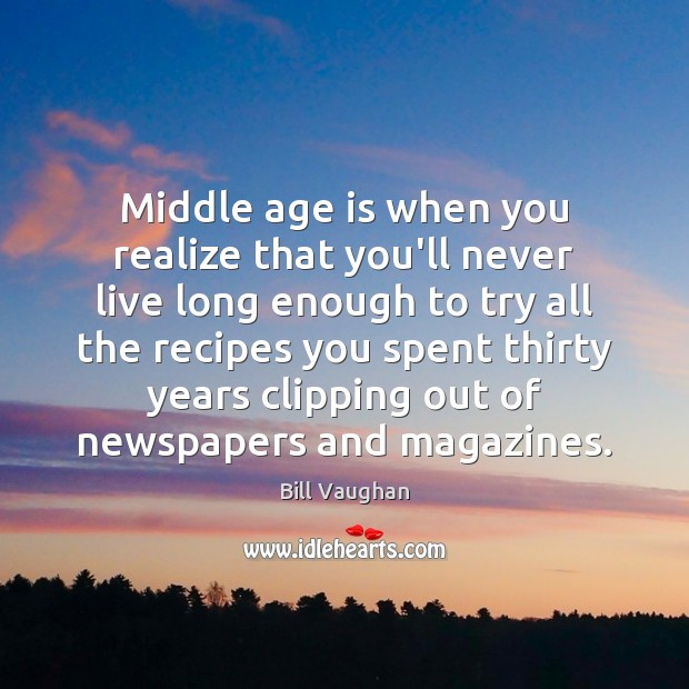 Middle age is when you realize that you'll never live long enough Age Quotes Image
