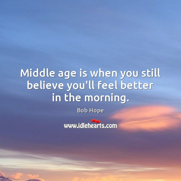 Image, Middle age is when you still believe you'll feel better in the morning.