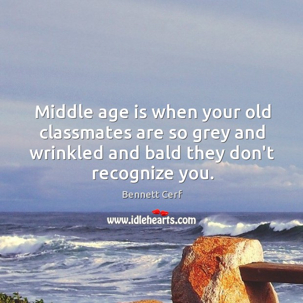 Middle age is when your old classmates are so grey and wrinkled Image
