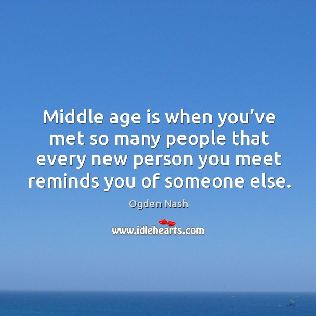 Image, Middle age is when you've met so many people that every new person you meet reminds you of someone else.