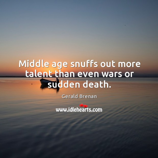 Middle age snuffs out more talent than even wars or sudden death. Gerald Brenan Picture Quote