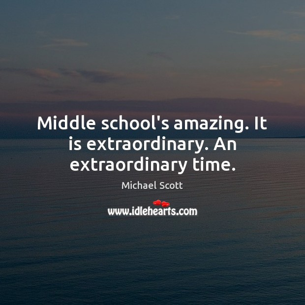 Middle school's amazing. It is extraordinary. An extraordinary time. Michael Scott Picture Quote