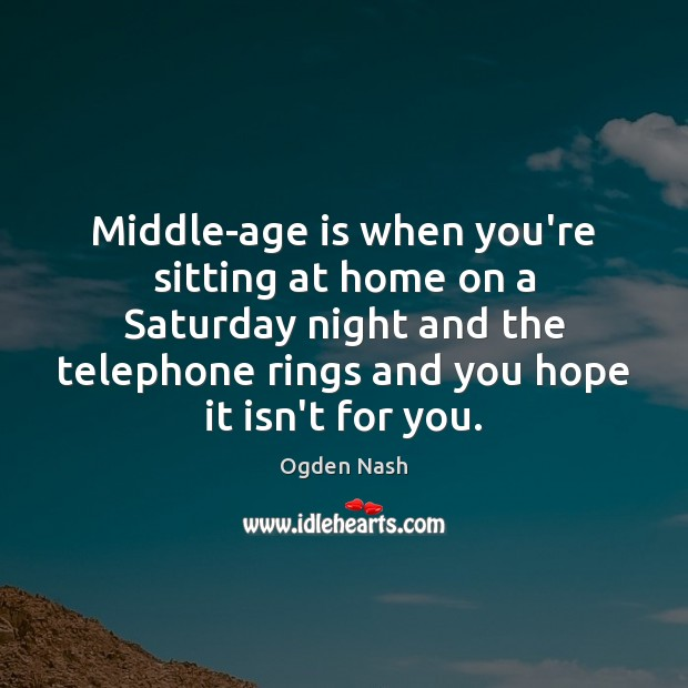 Middle-age is when you're sitting at home on a Saturday night and Ogden Nash Picture Quote
