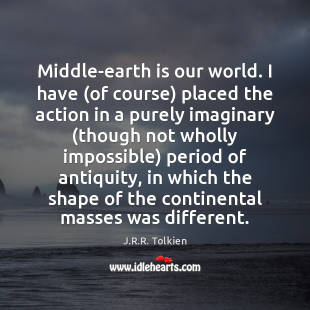 Middle-earth is our world. I have (of course) placed the action in Image
