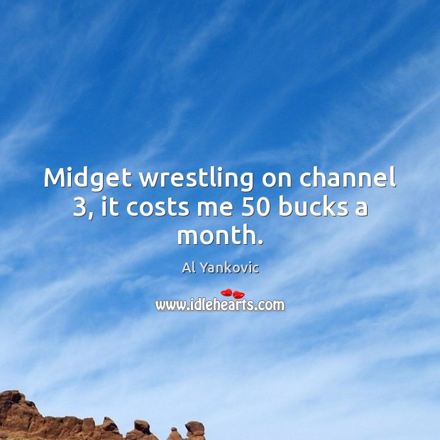 Midget wrestling on channel 3, it costs me 50 bucks a month. Al Yankovic Picture Quote