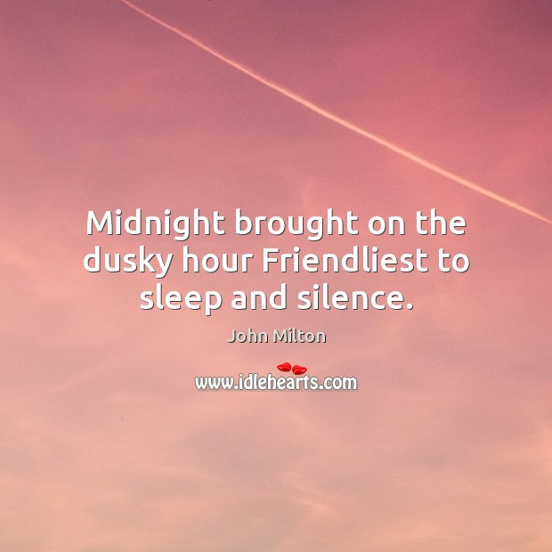 Midnight brought on the dusky hour Friendliest to sleep and silence. John Milton Picture Quote