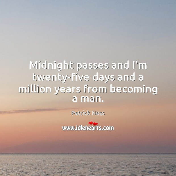 Image, Midnight passes and I'm twenty-five days and a million years from becoming a man.
