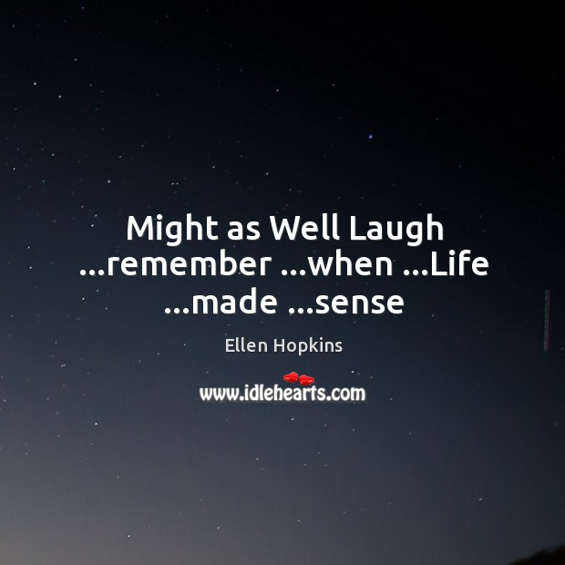 Might as Well Laugh …remember …when …Life …made …sense Ellen Hopkins Picture Quote