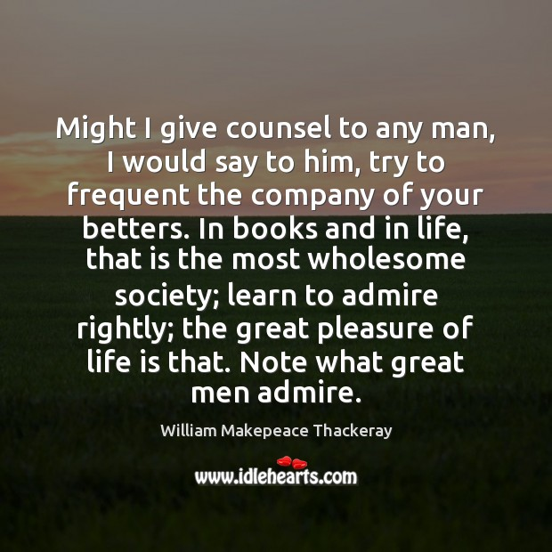 Might I give counsel to any man, I would say to him, William Makepeace Thackeray Picture Quote