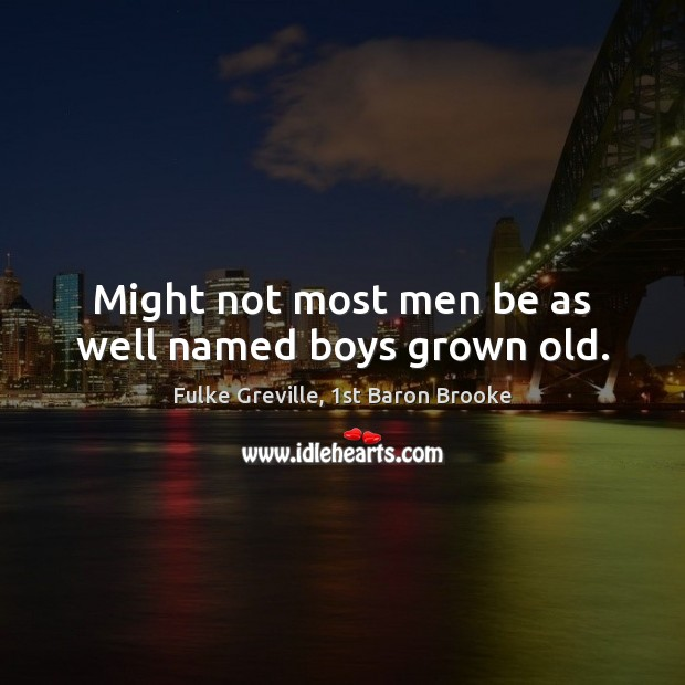 Might not most men be as well named boys grown old. Image
