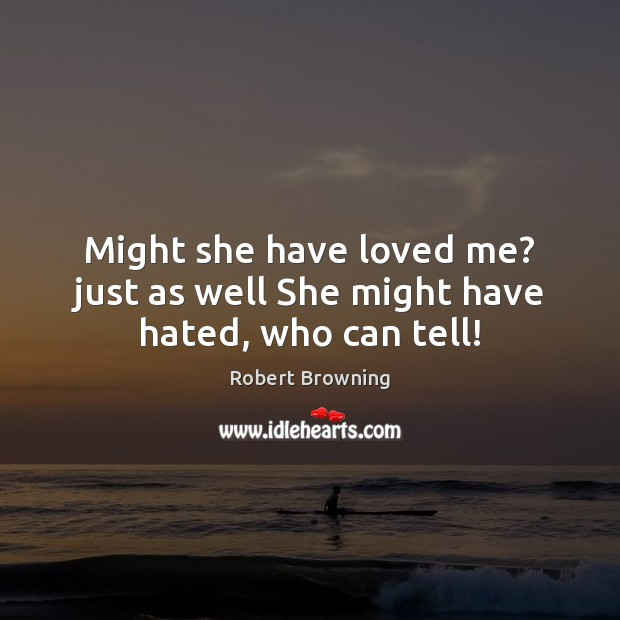 Might she have loved me? just as well She might have hated, who can tell! Robert Browning Picture Quote