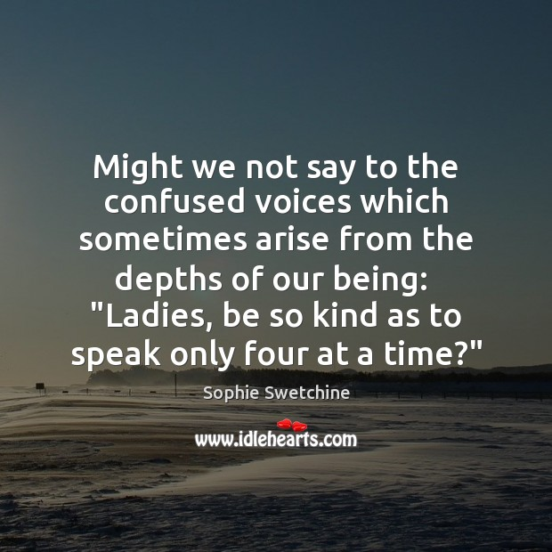 Might we not say to the confused voices which sometimes arise from Sophie Swetchine Picture Quote