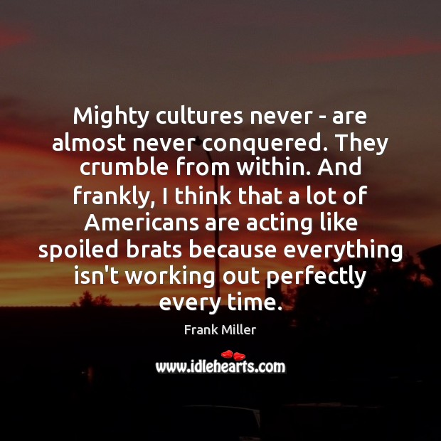 Mighty cultures never – are almost never conquered. They crumble from within. Image