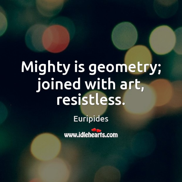Mighty is geometry; joined with art, resistless. Image