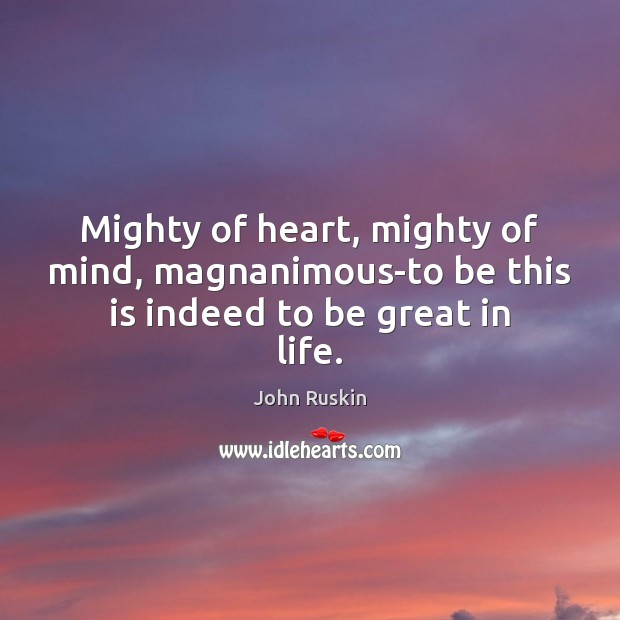 Mighty of heart, mighty of mind, magnanimous-to be this is indeed to be great in life. John Ruskin Picture Quote