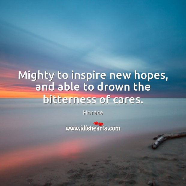 Mighty to inspire new hopes, and able to drown the bitterness of cares. Image