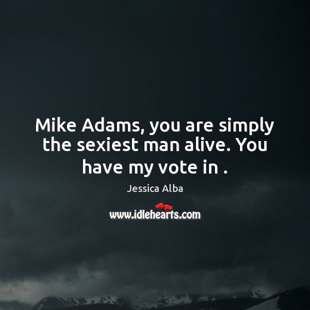 Mike Adams, you are simply the sexiest man alive. You have my vote in . Jessica Alba Picture Quote