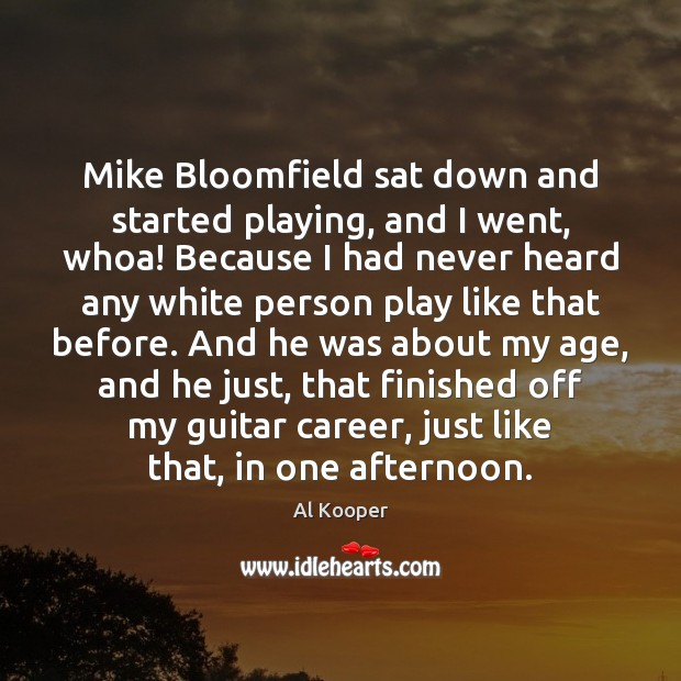 Image, Mike Bloomfield sat down and started playing, and I went, whoa! Because