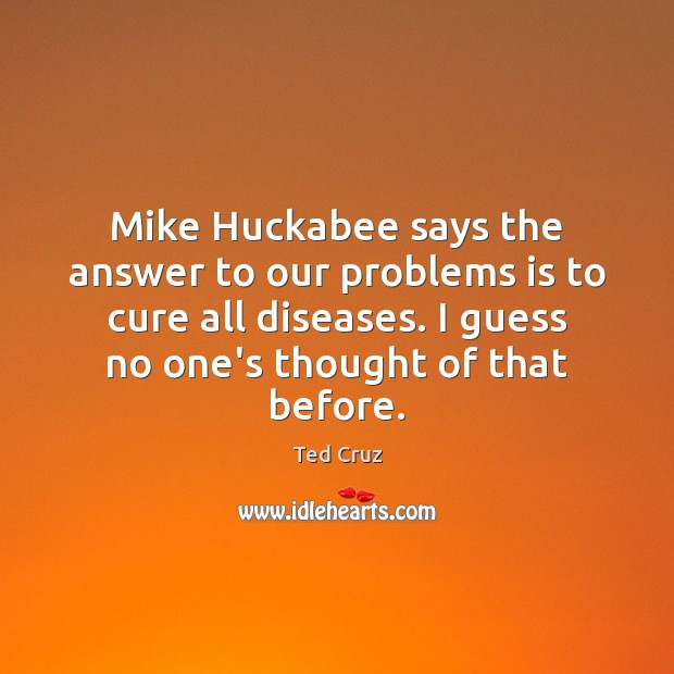 Mike Huckabee says the answer to our problems is to cure all Ted Cruz Picture Quote