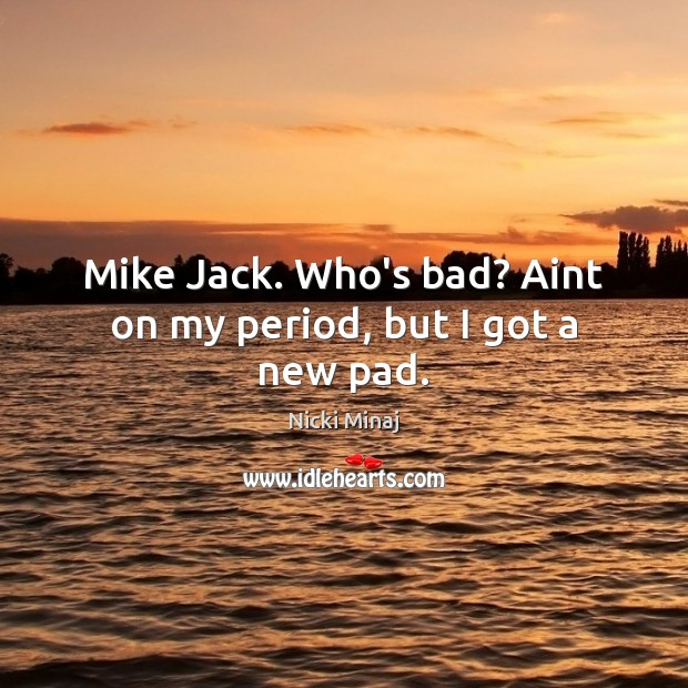 Image, Mike Jack. Who's bad? Aint on my period, but I got a new pad.
