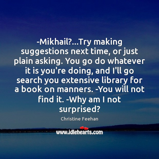-Mikhail?…Try making suggestions next time, or just plain asking. You go Christine Feehan Picture Quote