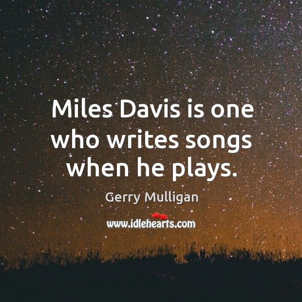 Miles davis is one who writes songs when he plays. Image