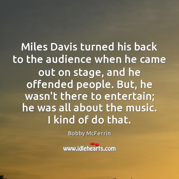 Miles Davis turned his back to the audience when he came out Bobby McFerrin Picture Quote