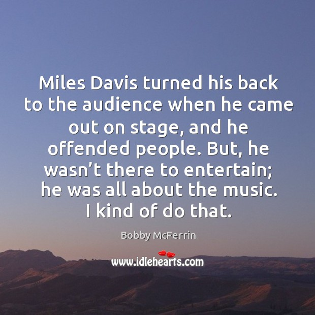 Miles davis turned his back to the audience when he came out on stage, and he offended people. Bobby McFerrin Picture Quote