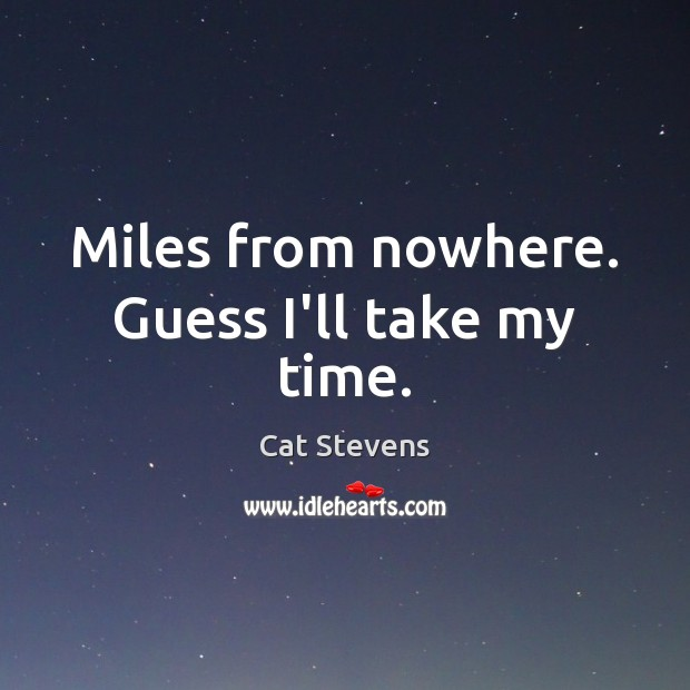 Miles from nowhere. Guess I'll take my time. Image