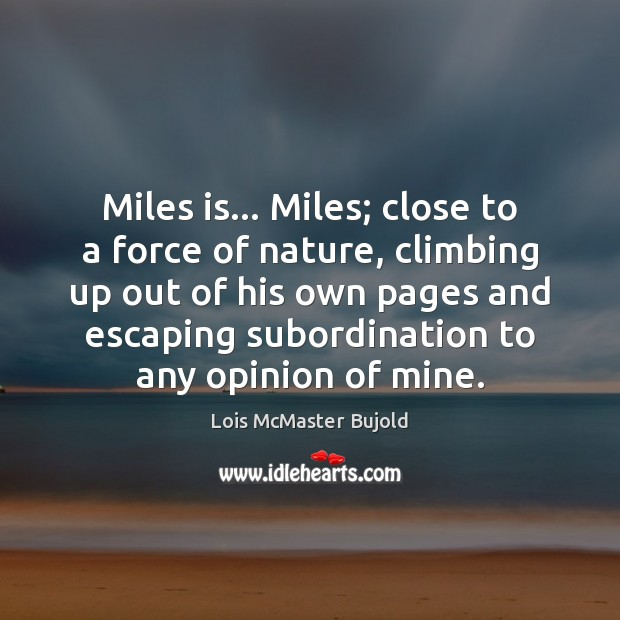 Miles is… Miles; close to a force of nature, climbing up out Lois McMaster Bujold Picture Quote
