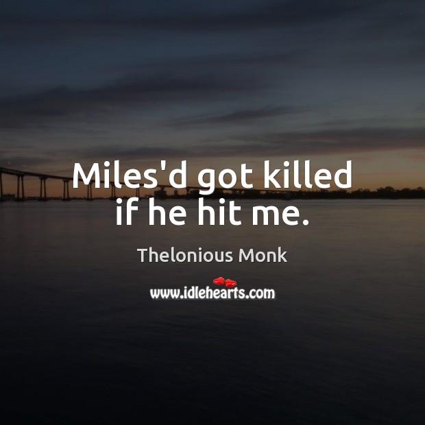 Miles'd got killed if he hit me. Image