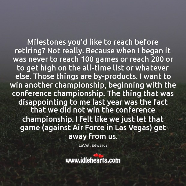 Image, Milestones you'd like to reach before retiring? Not really. Because when I