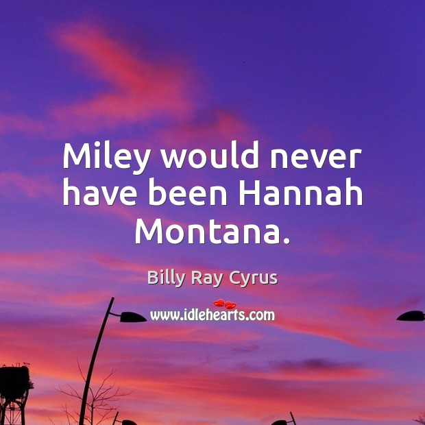 Image, Miley would never have been Hannah Montana.