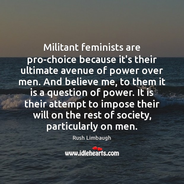 Militant feminists are pro-choice because it's their ultimate avenue of power over Image
