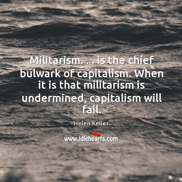 Militarism. . . is the chief bulwark of capitalism. When it is that militarism Image