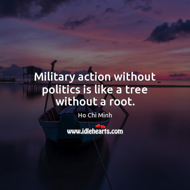 Military action without politics is like a tree without a root. Ho Chi Minh Picture Quote