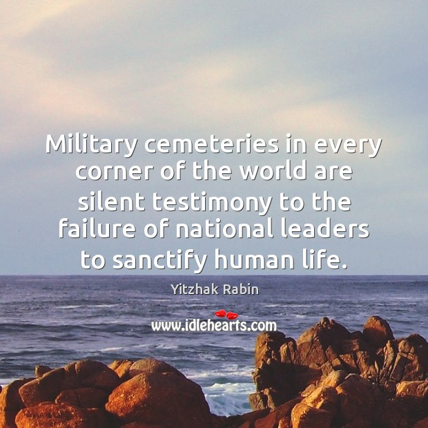 Military cemeteries in every corner of the world are silent testimony to Yitzhak Rabin Picture Quote