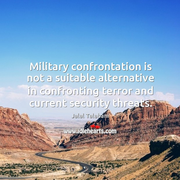 Military confrontation is not a suitable alternative in confronting terror and current security threats. Image