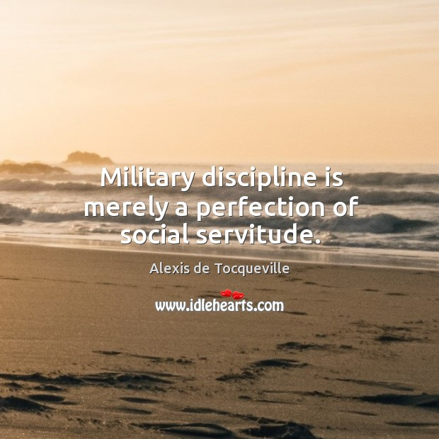 Image, Military discipline is merely a perfection of social servitude.