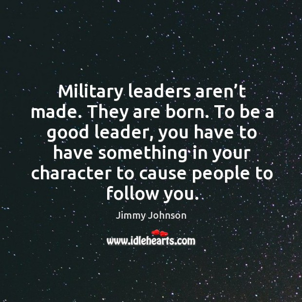 leaders arent born they are made Leaders are made, not born  do what other leaders do  one of the marks of excellent people is that they never compare themselves with others.