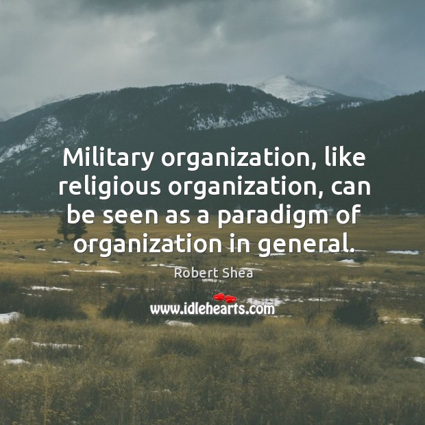 Military organization, like religious organization, can be seen as a paradigm of organization in general. Robert Shea Picture Quote