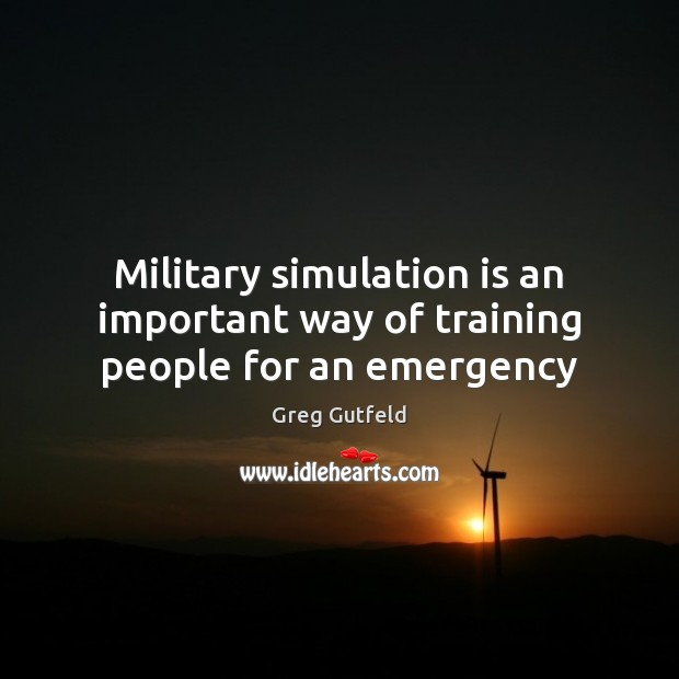 Military simulation is an important way of training people for an emergency Greg Gutfeld Picture Quote