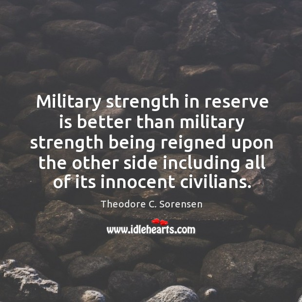Military strength in reserve is better than military strength being reigned upon Theodore C. Sorensen Picture Quote