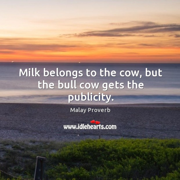 Milk belongs to the cow, but the bull cow gets the publicity. Malay Proverbs Image